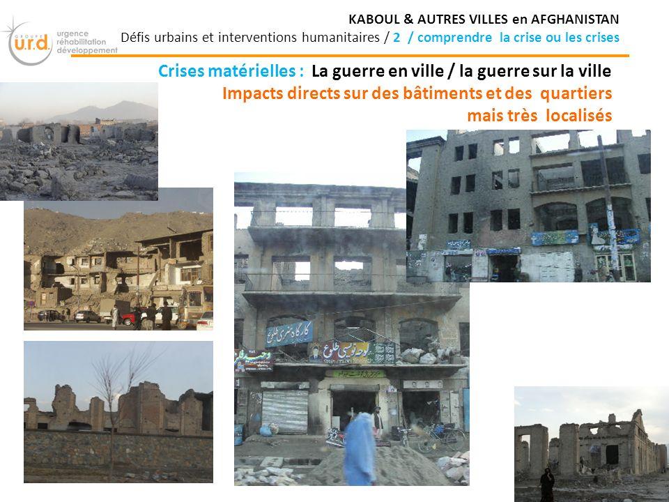 Crises matérielles : La guerre en ville / la guerre sur la ville Impacts directs sur des bâtiments et des quartiers mais très localisés KABOUL & AUTRES VILLES en AFGHANISTAN Défis urbains et interventions humanitaires / 2 / comprendre la crise ou les crises