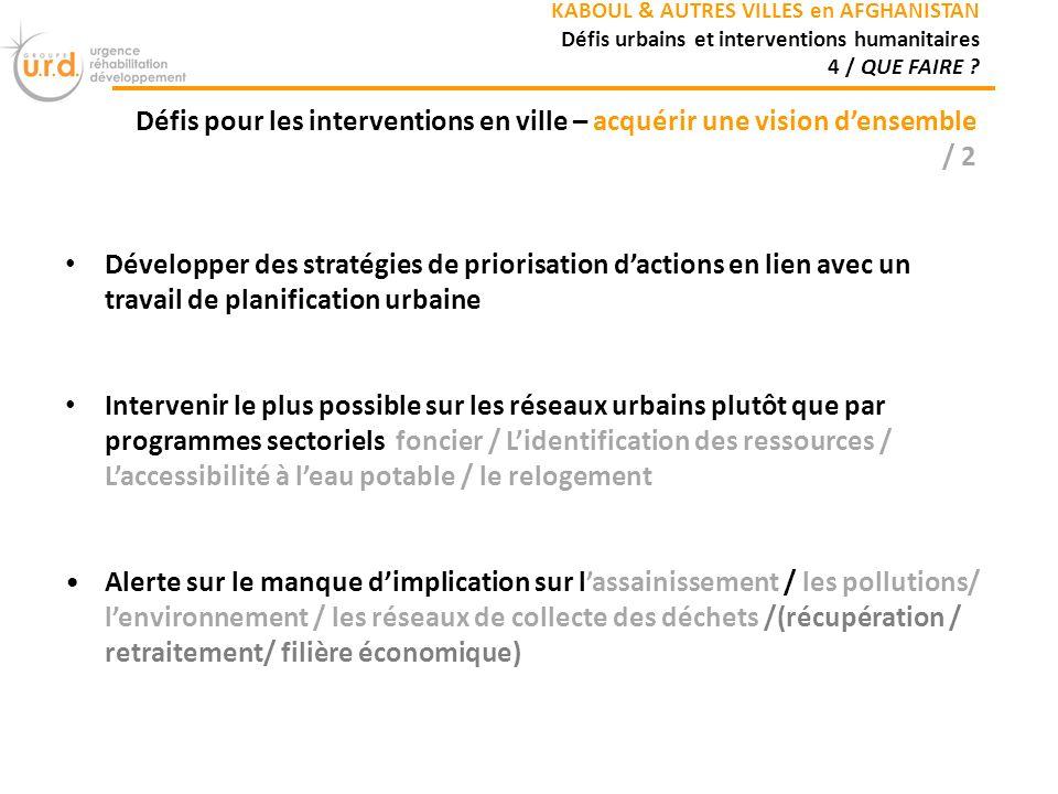 Développer des stratégies de priorisation dactions en lien avec un travail de planification urbaine Intervenir le plus possible sur les réseaux urbains plutôt que par programmes sectoriels foncier / Lidentification des ressources / Laccessibilité à leau potable / le relogement Alerte sur le manque dimplication sur lassainissement / les pollutions/ lenvironnement / les réseaux de collecte des déchets /(récupération / retraitement/ filière économique) KABOUL & AUTRES VILLES en AFGHANISTAN Défis urbains et interventions humanitaires 4 / QUE FAIRE .