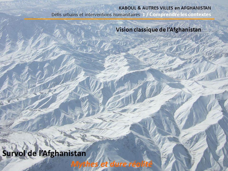 KABOUL & AUTRES VILLES en AFGHANISTAN Défis urbains et interventions humanitaires 1 / Comprendre les contextes Survol de lAfghanistan Mythes et dure réalité Vision classique de lAfghanistan