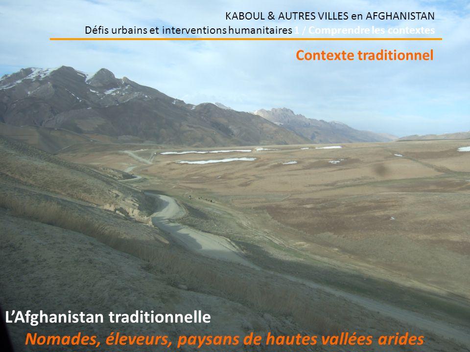 KABOUL & AUTRES VILLES en AFGHANISTAN Défis urbains et interventions humanitaires 1 / Comprendre les contextes LAfghanistan traditionnelle Nomades, éleveurs, paysans de hautes vallées arides Contexte traditionnel