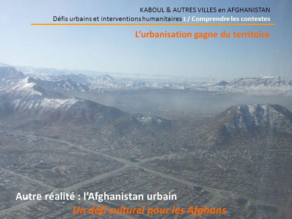 KABOUL & AUTRES VILLES en AFGHANISTAN Défis urbains et interventions humanitaires 1 / Comprendre les contextes Autre réalité : lAfghanistan urbain Un défi culturel pour les Afghans Lurbanisation gagne du territoire