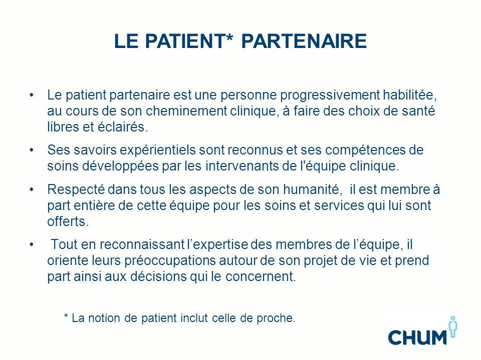 LE PATIENT* PARTENAIRE Le patient partenaire est une personne progressivement habilitée, au cours de son cheminement clinique, à faire des choix de sa
