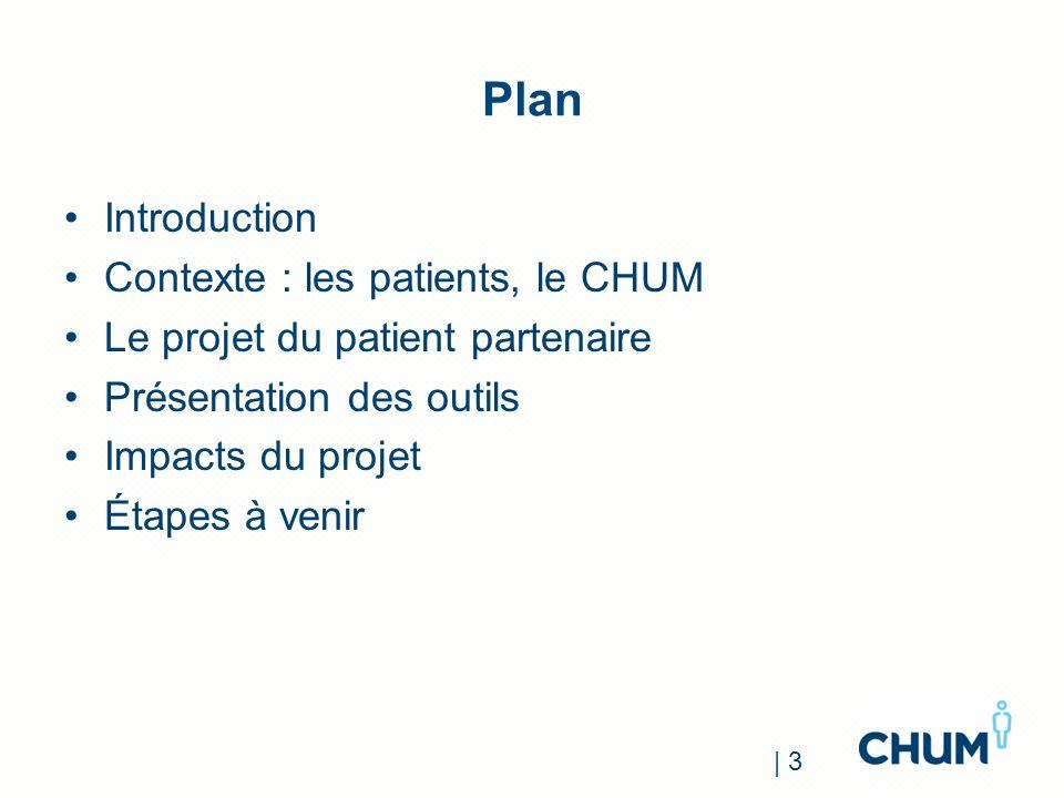 Plan Introduction Contexte : les patients, le CHUM Le projet du patient partenaire Présentation des outils Impacts du projet Étapes à venir | 3