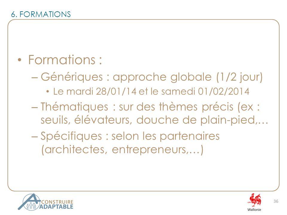 Formations : – Génériques : approche globale (1/2 jour) Le mardi 28/01/14 et le samedi 01/02/2014 – Thématiques : sur des thèmes précis (ex : seuils, élévateurs, douche de plain-pied,… – Spécifiques : selon les partenaires (architectes, entrepreneurs,…) 36 6.