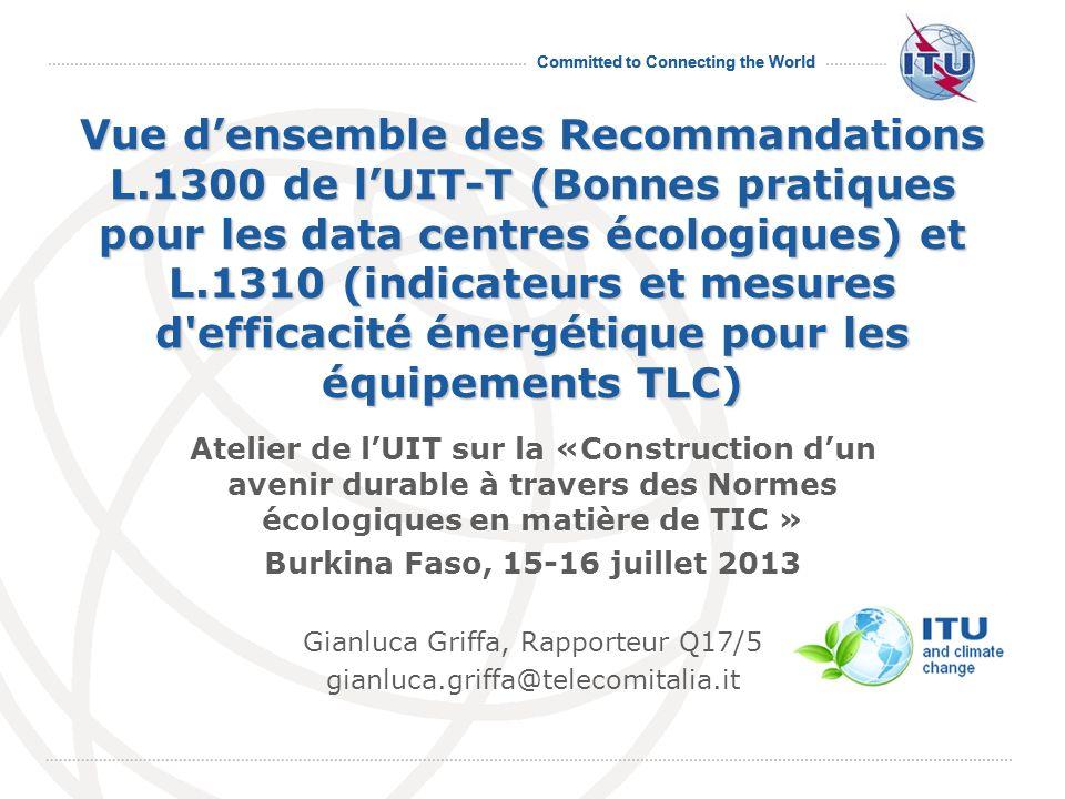July 2013 Committed to Connecting the World 2 Programme Introduction L.1300 de lUIT-T « Bonnes pratiques pour les data centres écologiques » L.1310 de UIT-T « Indicateurs et mesures d efficacité énergétique pour les équipements TLC » Activités futures de l UIT-T SG5 Q17