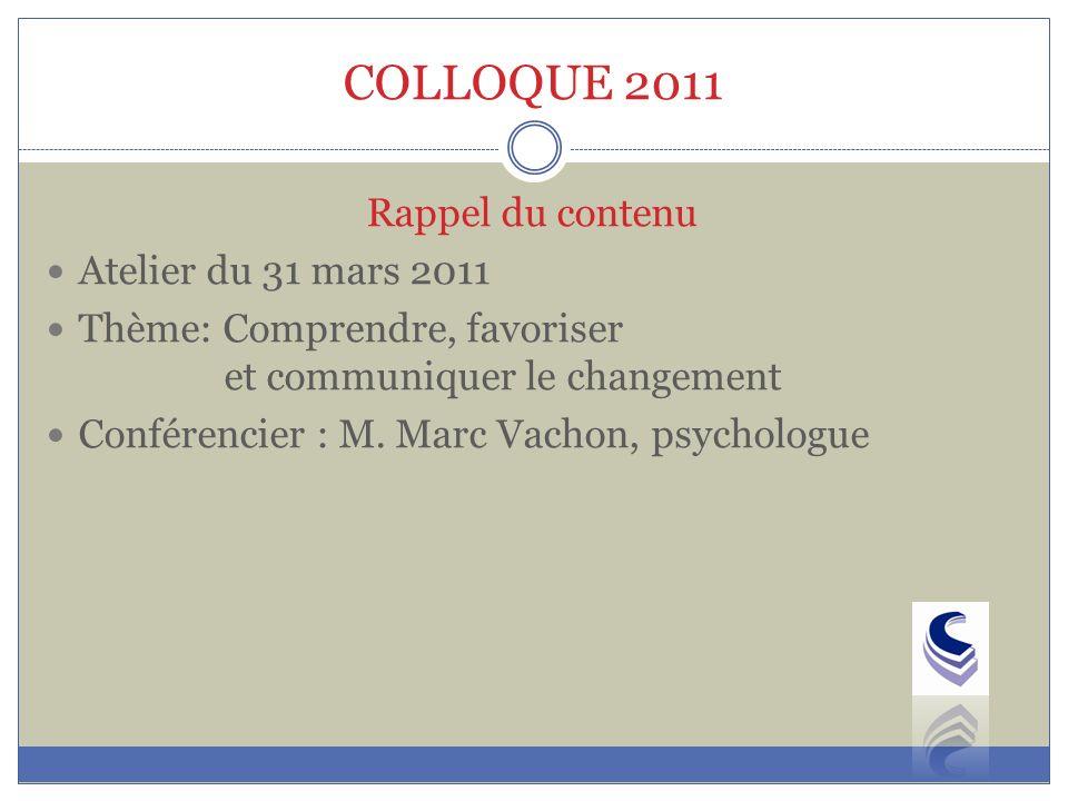 COLLOQUE 2011 Rappel du contenu Atelier du 31 mars 2011 Thème: Comprendre, favoriser et communiquer le changement Conférencier : M.