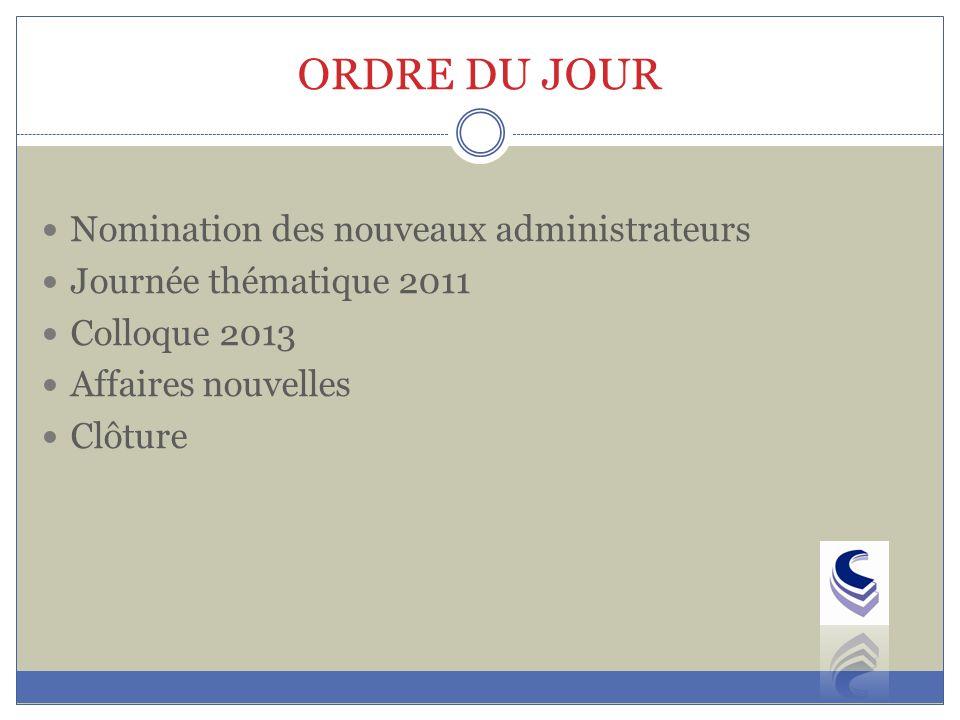 ORDRE DU JOUR Nomination des nouveaux administrateurs Journée thématique 2011 Colloque 2013 Affaires nouvelles Clôture