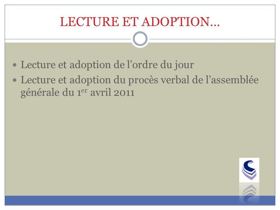 LECTURE ET ADOPTION… Lecture et adoption de lordre du jour Lecture et adoption du procès verbal de lassemblée générale du 1 er avril 2011