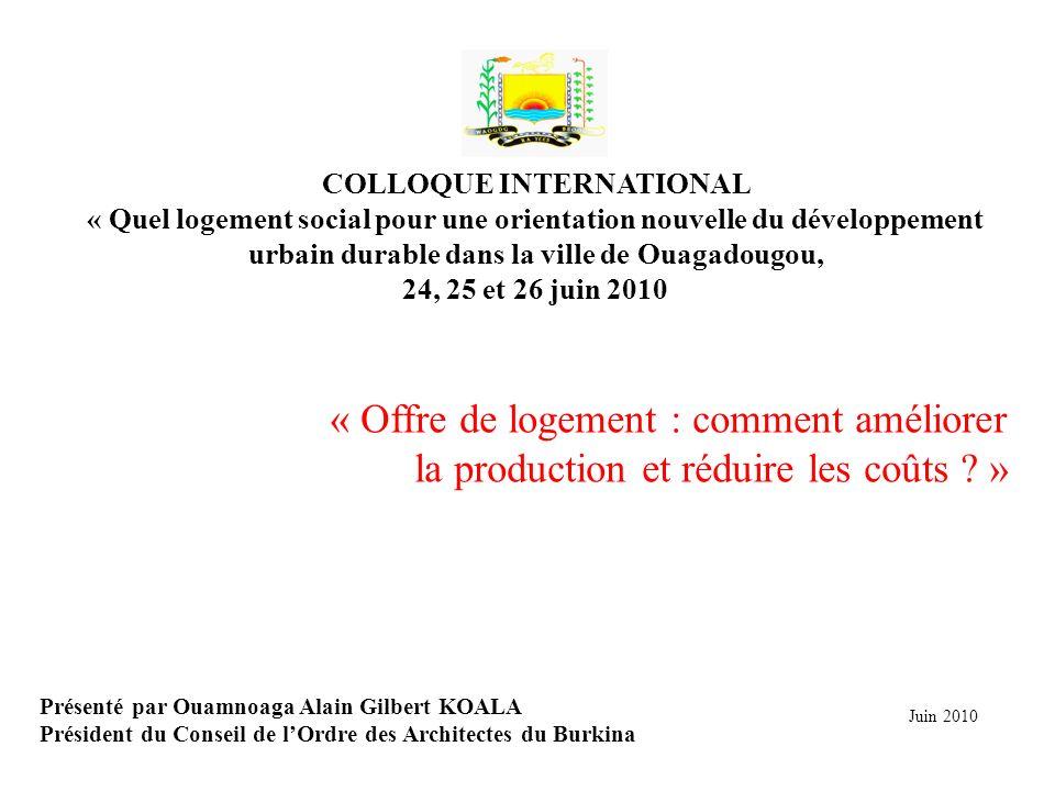 Présenté par Ouamnoaga Alain Gilbert KOALA Président du Conseil de lOrdre des Architectes du Burkina Juin 2010 COLLOQUE INTERNATIONAL « Quel logement