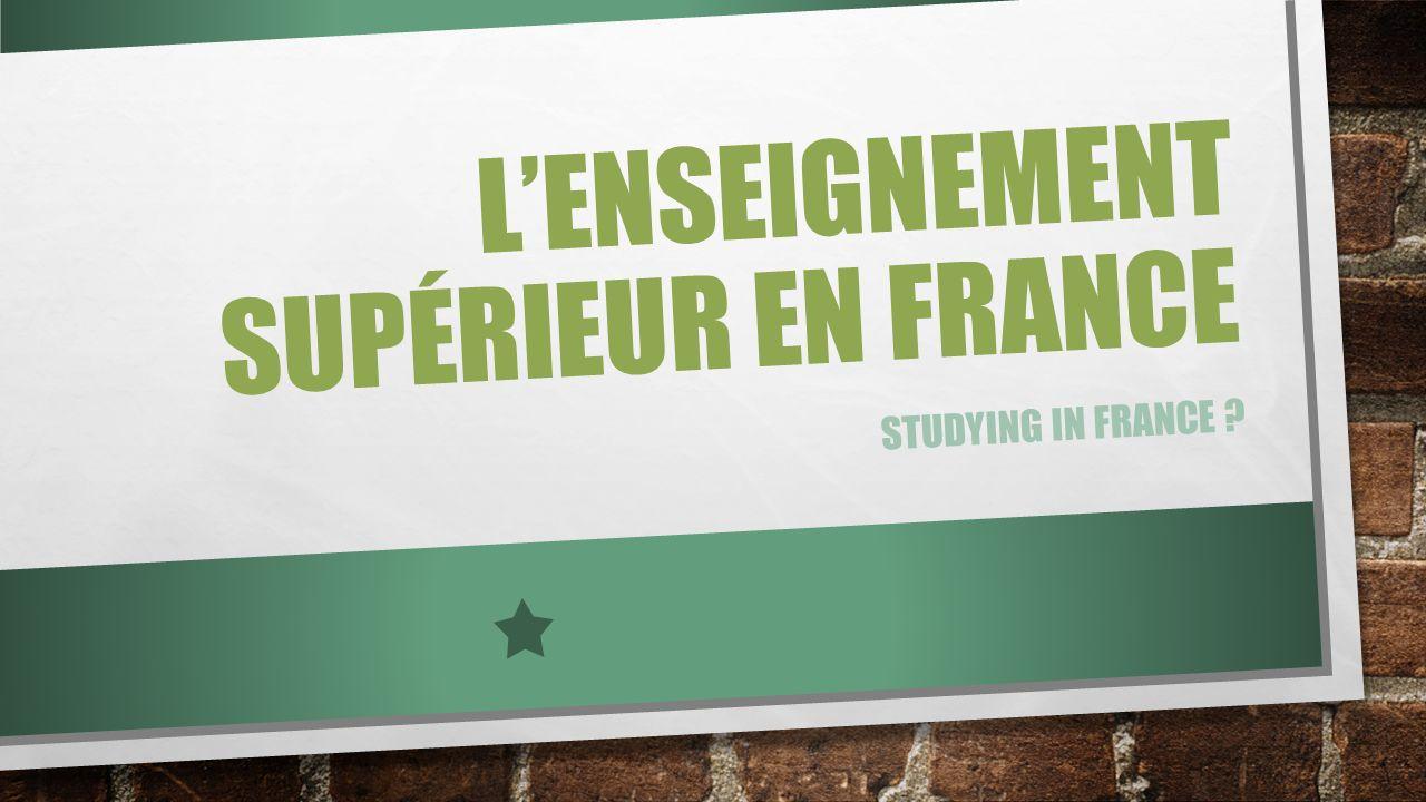 LENSEIGNEMENT SUPÉRIEUR EN FRANCE STUDYING IN FRANCE ?