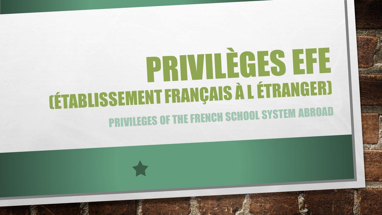 PRIVILÈGES EFE (ÉTABLISSEMENT FRANÇAIS À L ÉTRANGER) PRIVILEGES OF THE FRENCH SCHOOL SYSTEM ABROAD