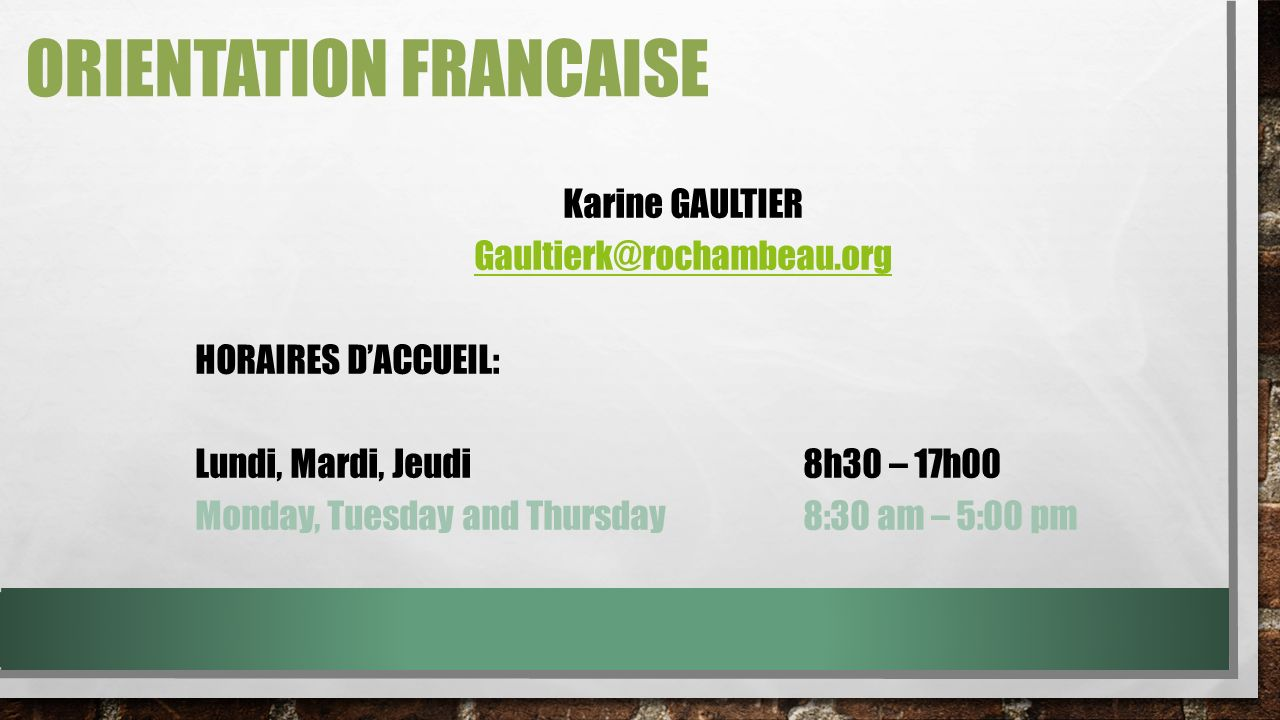 ORIENTATION FRANCAISE Karine GAULTIER Gaultierk@rochambeau.org HORAIRES DACCUEIL: Lundi, Mardi, Jeudi8h30 – 17h00 Monday, Tuesday and Thursday8:30 am