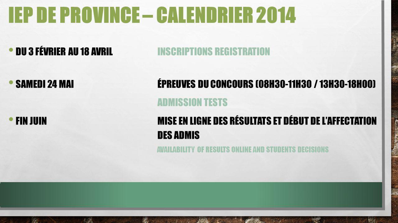 IEP DE PROVINCE – CALENDRIER 2014 DU 3 FÉVRIER AU 18 AVRILINSCRIPTIONS REGISTRATION SAMEDI 24 MAIÉPREUVES DU CONCOURS (08H30-11H30 / 13H30-18H00) ADMISSION TESTS FIN JUINMISE EN LIGNE DES RÉSULTATS ET DÉBUT DE LAFFECTATION DES ADMIS AVAILABILITY OF RESULTS ONLINE AND STUDENTS DECISIONS