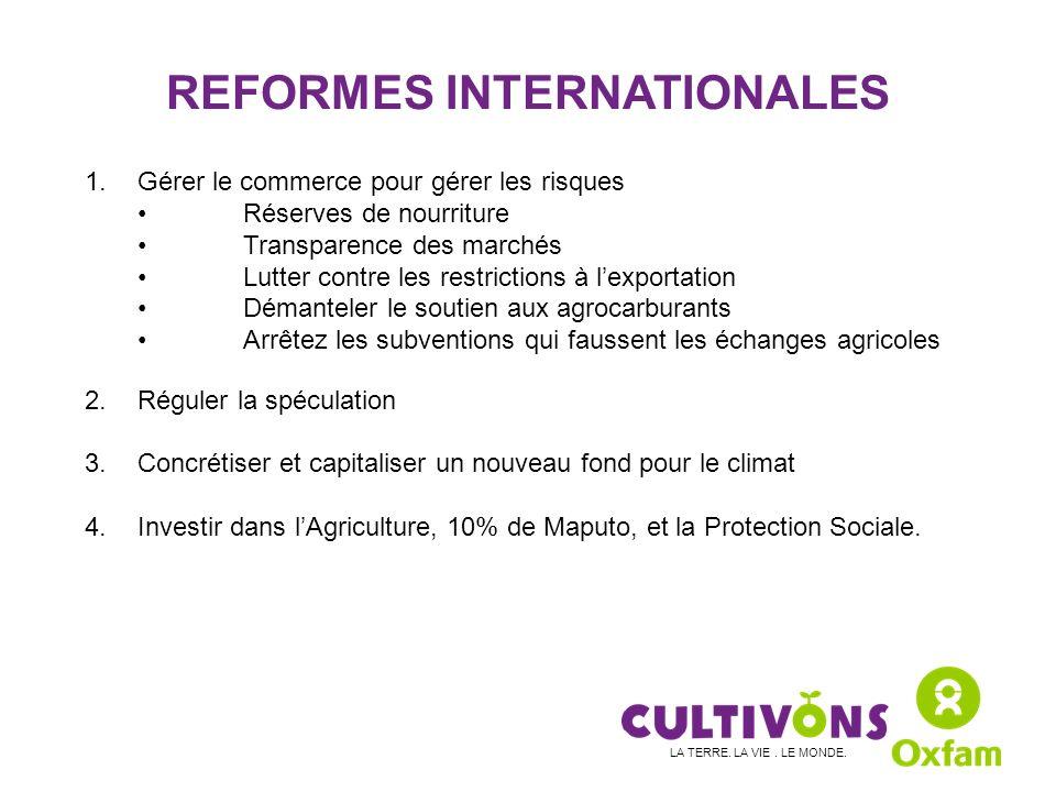 REFORMES INTERNATIONALES 1.Gérer le commerce pour gérer les risques Réserves de nourriture Transparence des marchés Lutter contre les restrictions à lexportation Démanteler le soutien aux agrocarburants Arrêtez les subventions qui faussent les échanges agricoles 2.Réguler la spéculation 3.Concrétiser et capitaliser un nouveau fond pour le climat 4.Investir dans lAgriculture, 10% de Maputo, et la Protection Sociale.