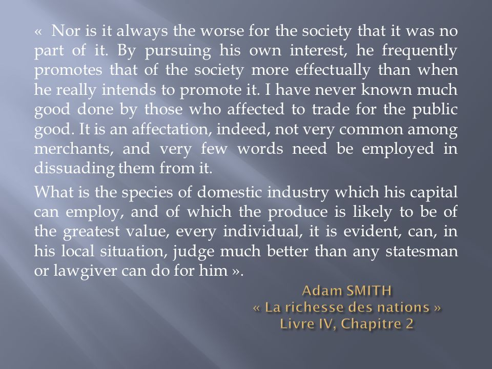 « Nor is it always the worse for the society that it was no part of it. By pursuing his own interest, he frequently promotes that of the society more