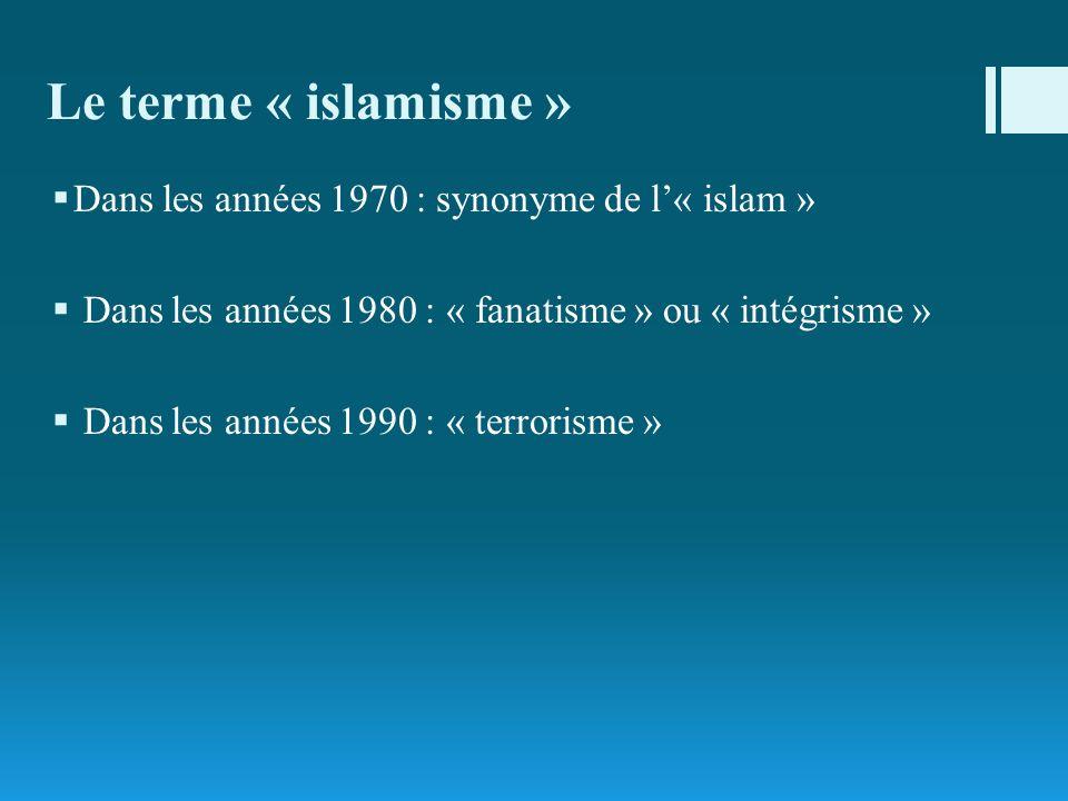 Le terme « islamisme » Dans les années 1970 : synonyme de l« islam » Dans les années 1980 : « fanatisme » ou « intégrisme » Dans les années 1990 : « t