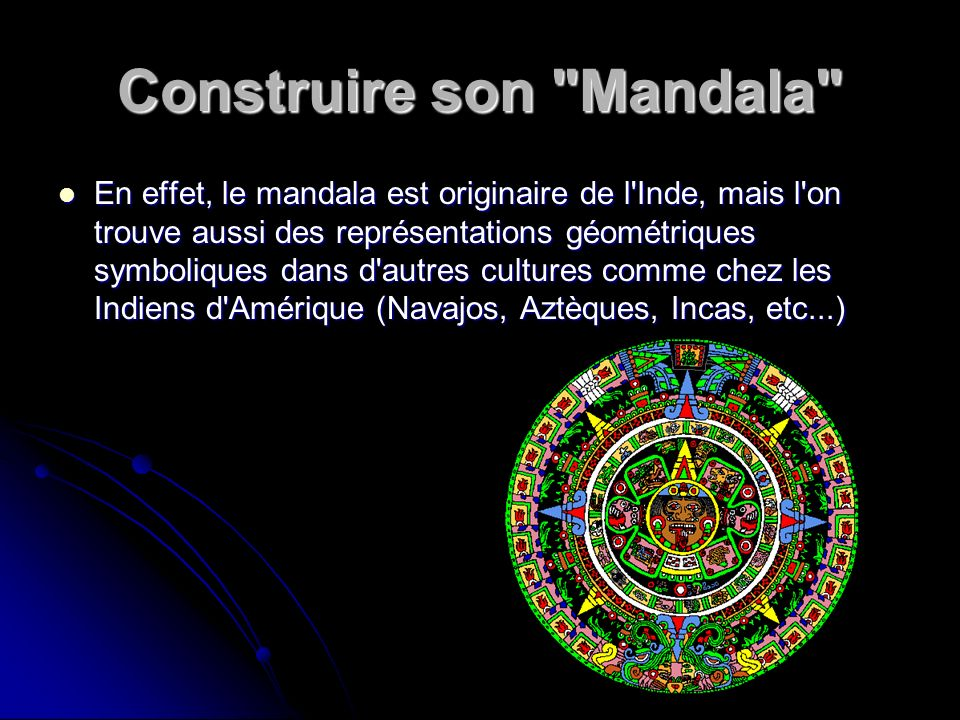Construire son Mandala Le mandala est un art millénaire qui permet par le moyen d un support graphique d atteindre la méditation et la concentration puis d exprimer sa propre nature et sa créativité.