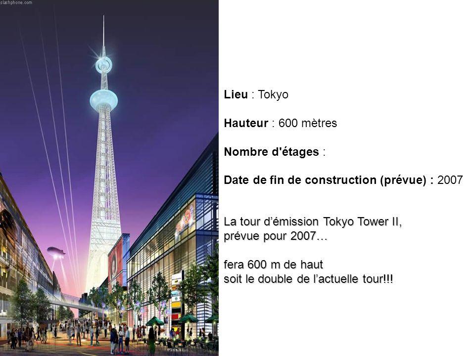 La tour démission Tokyo Tower II, prévue pour 2007… fera 600 m de haut soit le double de lactuelle tour!!! Lieu : Tokyo Hauteur : 600 mètres Nombre d'