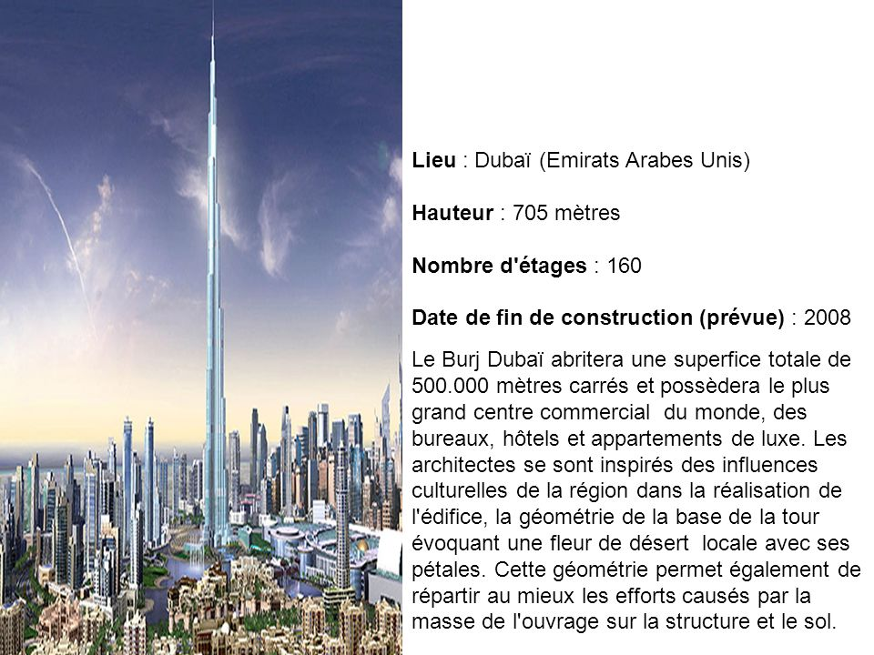 Lieu : Dubaï (Emirats Arabes Unis) Hauteur : 705 mètres Nombre d'étages : 160 Date de fin de construction (prévue) : 2008 Le Burj Dubaï abritera une s