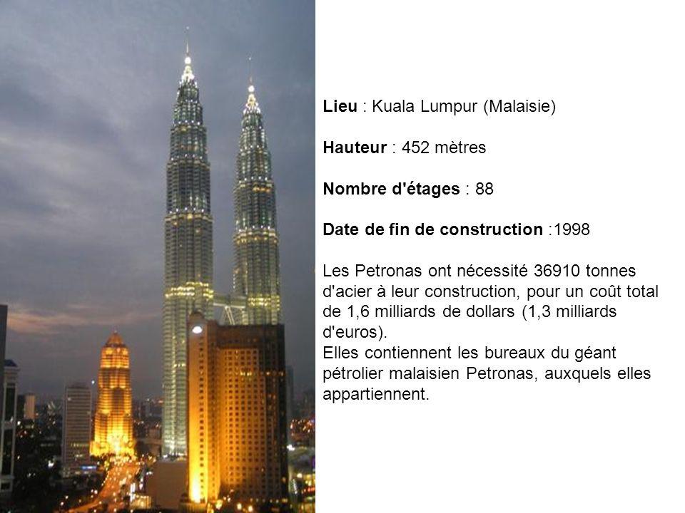 Lieu : Kuala Lumpur (Malaisie) Hauteur : 452 mètres Nombre d'étages : 88 Date de fin de construction :1998 Les Petronas ont nécessité 36910 tonnes d'a