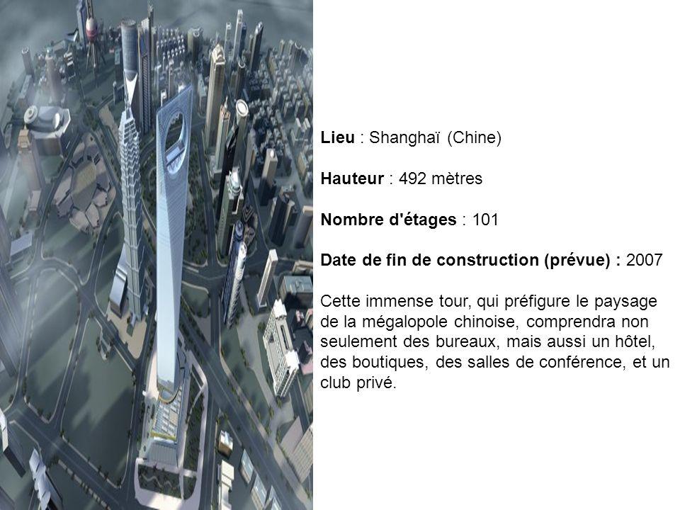 Lieu : Shanghaï (Chine) Hauteur : 492 mètres Nombre d'étages : 101 Date de fin de construction (prévue) : 2007 Cette immense tour, qui préfigure le pa