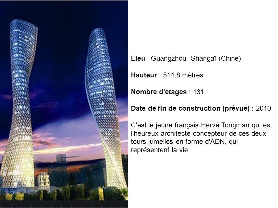 Lieu : Guangzhou, Shangaï (Chine) Hauteur : 514,8 mètres Nombre d'étages : 131 Date de fin de construction (prévue) : 2010 C'est le jeune français Her