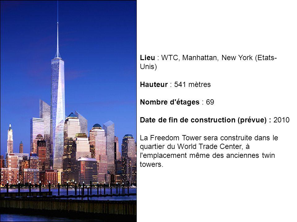 Lieu : WTC, Manhattan, New York (Etats- Unis) Hauteur : 541 mètres Nombre d'étages : 69 Date de fin de construction (prévue) : 2010 La Freedom Tower s