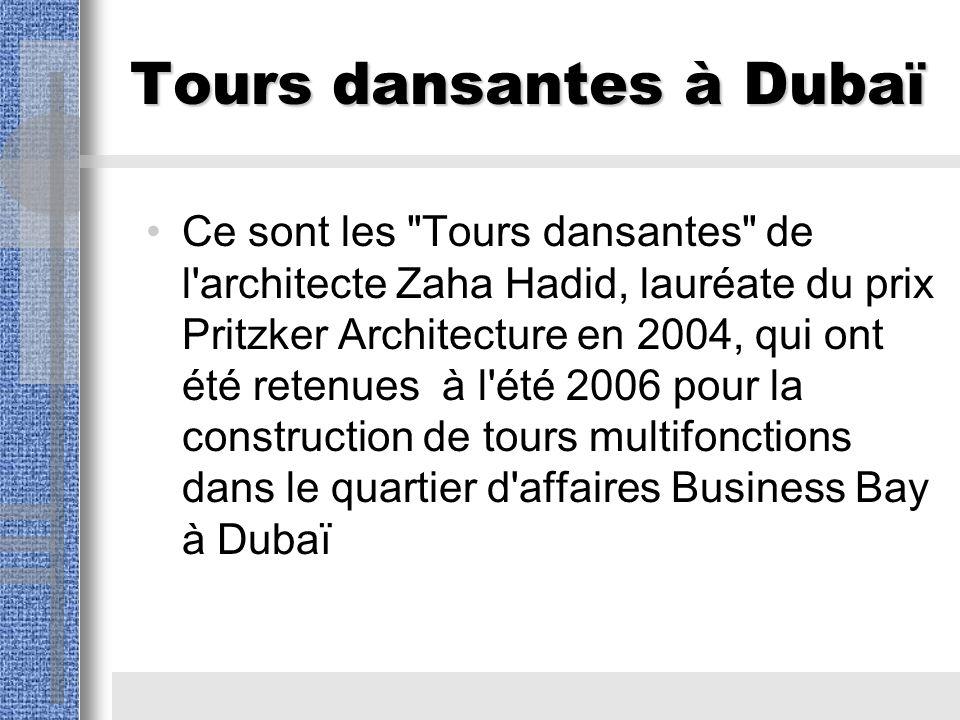 Tours dansantes à Dubaï Ce sont les Tours dansantes de l architecte Zaha Hadid, lauréate du prix Pritzker Architecture en 2004, qui ont été retenues à l été 2006 pour la construction de tours multifonctions dans le quartier d affaires Business Bay à Dubaï