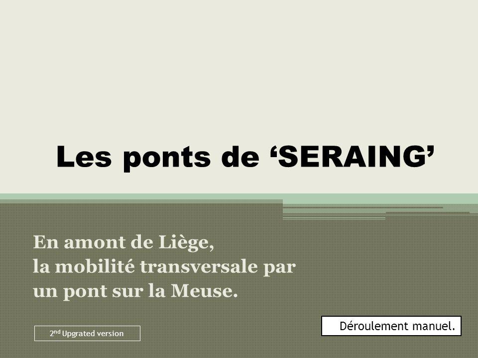 Les ponts de SERAING En amont de Liège, la mobilité transversale par un pont sur la Meuse. Déroulement manuel. 2 nd Upgrated version