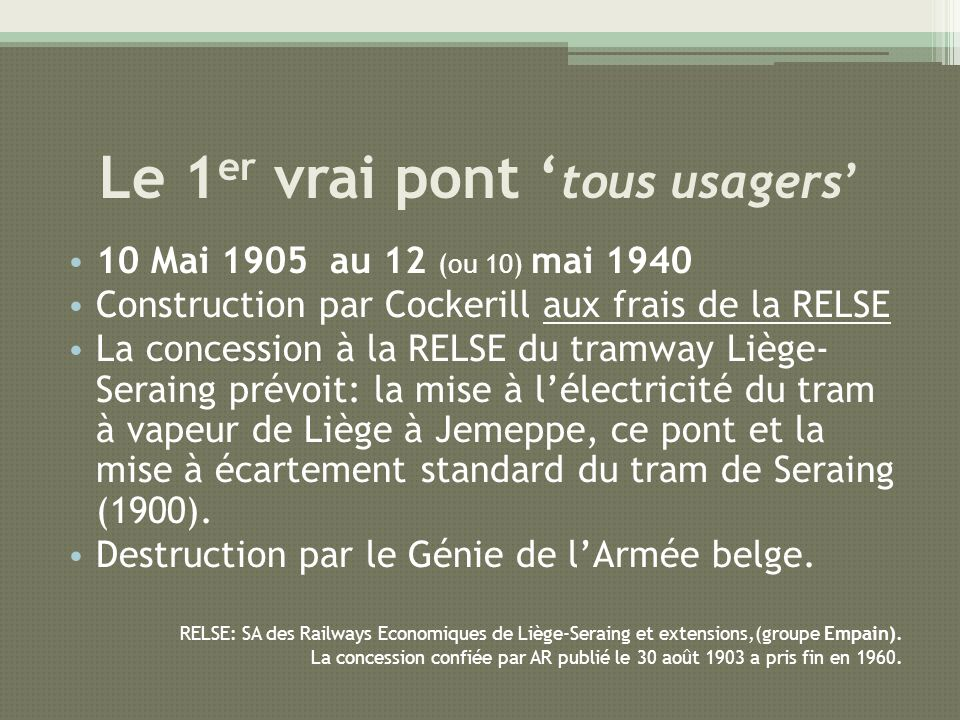 Le 1 er vrai pont tous usagers 10 Mai 1905 au 12 (ou 10) mai 1940 Construction par Cockerill aux frais de la RELSE concession La concession à la RELSE