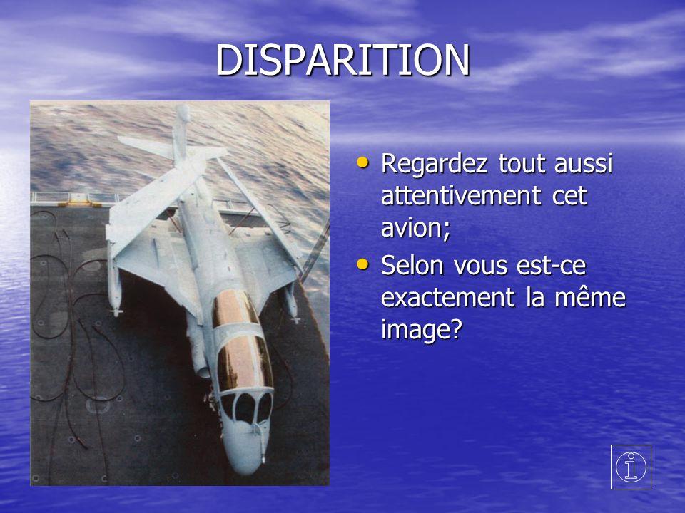 DISPARITION Regardez tout aussi attentivement cet avion; Regardez tout aussi attentivement cet avion; Selon vous est-ce exactement la même image.