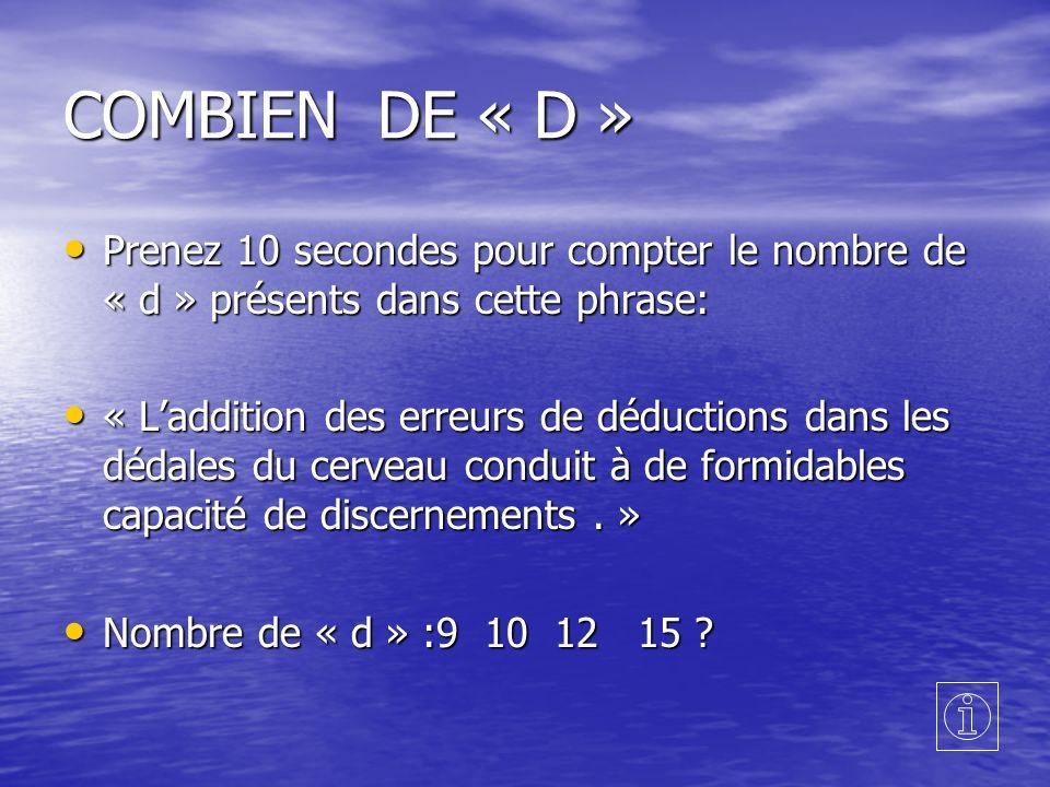 COMBIEN DE « D » Prenez 10 secondes pour compter le nombre de « d » présents dans cette phrase: Prenez 10 secondes pour compter le nombre de « d » présents dans cette phrase: « Laddition des erreurs de déductions dans les dédales du cerveau conduit à de formidables capacité de discernements.