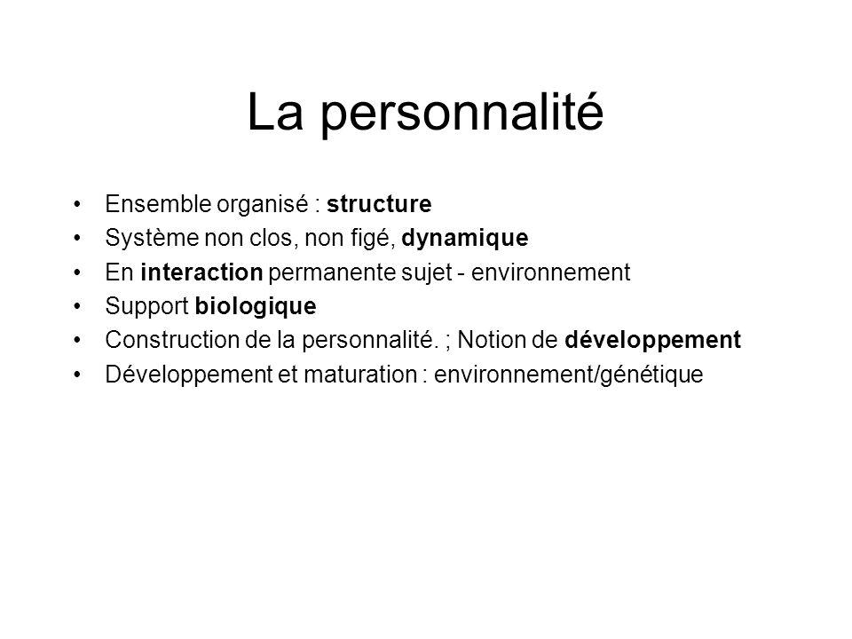 La personnalité Ensemble organisé : structure Système non clos, non figé, dynamique En interaction permanente sujet - environnement Support biologique