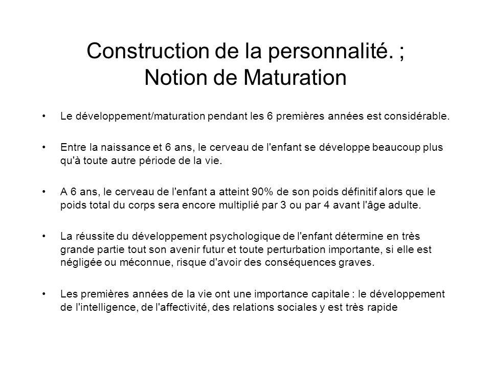 Construction de la personnalité. ; Notion de Maturation Le développement/maturation pendant les 6 premières années est considérable. Entre la naissanc
