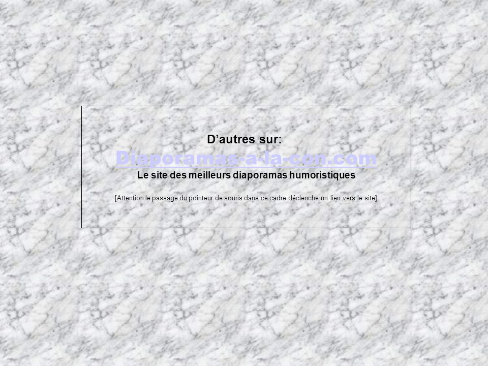 Dautres sur: Diaporamas-a-la-con.com Le site des meilleurs diaporamas humoristiques [Attention le passage du pointeur de souris dans ce cadre déclench