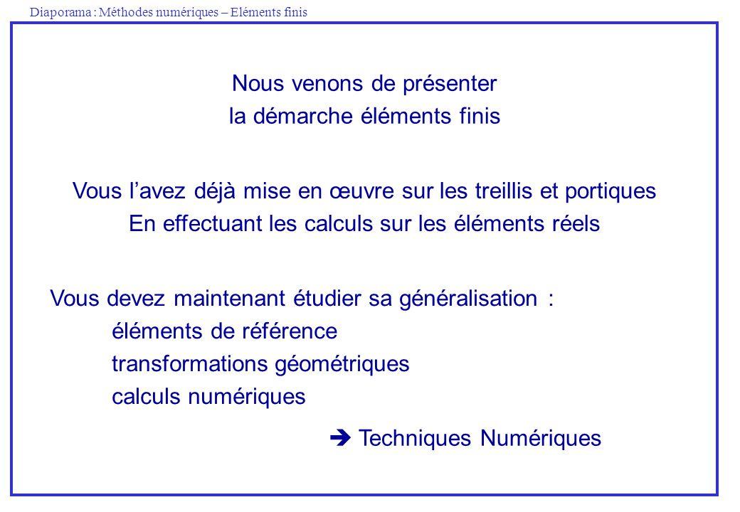Diaporama : Méthodes numériques – Eléments finis Nous venons de présenter la démarche éléments finis Vous devez maintenant étudier sa généralisation :
