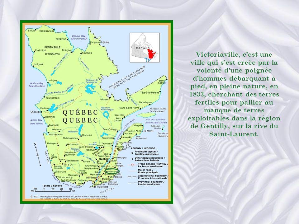 Victoriaville, cest une ville qui sest créée par la volonté dune poignée dhommes débarquant à pied, en pleine nature, en 1833, cherchant des terres fertiles pour pallier au manque de terres exploitables dans la région de Gentilly, sur la rive du Saint-Laurent.