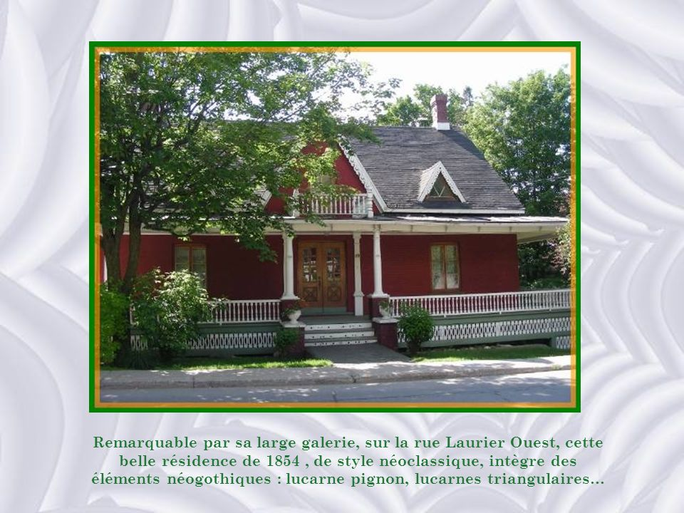 Remarquable par sa large galerie, sur la rue Laurier Ouest, cette belle résidence de 1854, de style néoclassique, intègre des éléments néogothiques : lucarne pignon, lucarnes triangulaires…