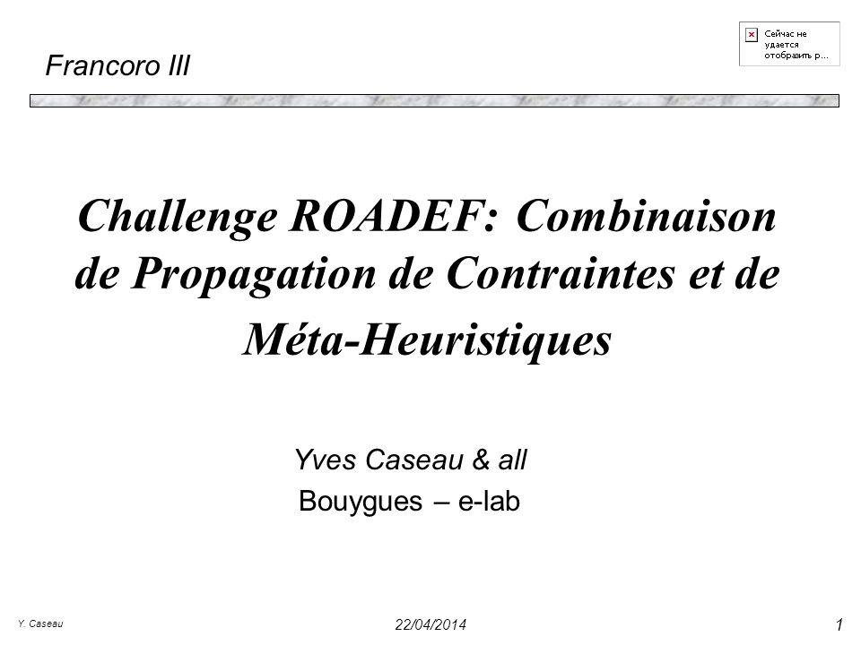 Y. Caseau 22/04/2014 1 Challenge ROADEF: Combinaison de Propagation de Contraintes et de Méta-Heuristiques Yves Caseau & all Bouygues – e-lab Francoro