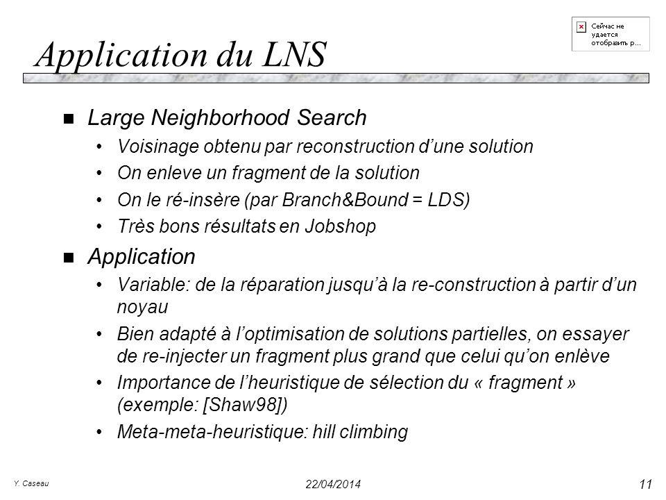 Y. Caseau 22/04/2014 11 Application du LNS n Large Neighborhood Search Voisinage obtenu par reconstruction dune solution On enleve un fragment de la s