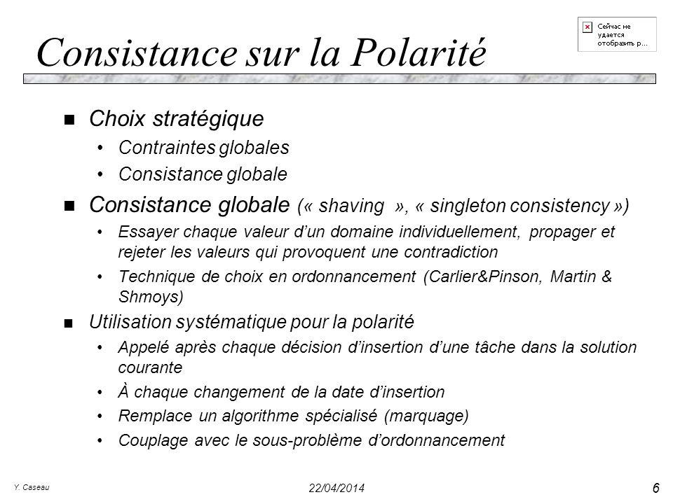 Y. Caseau 22/04/2014 6 Consistance sur la Polarité n Choix stratégique Contraintes globales Consistance globale n Consistance globale (« shaving », «