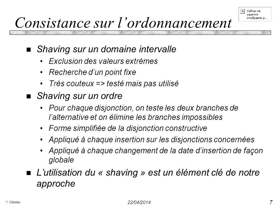 Y. Caseau 22/04/2014 7 Consistance sur lordonnancement n Shaving sur un domaine intervalle Exclusion des valeurs extrèmes Recherche dun point fixe Trè