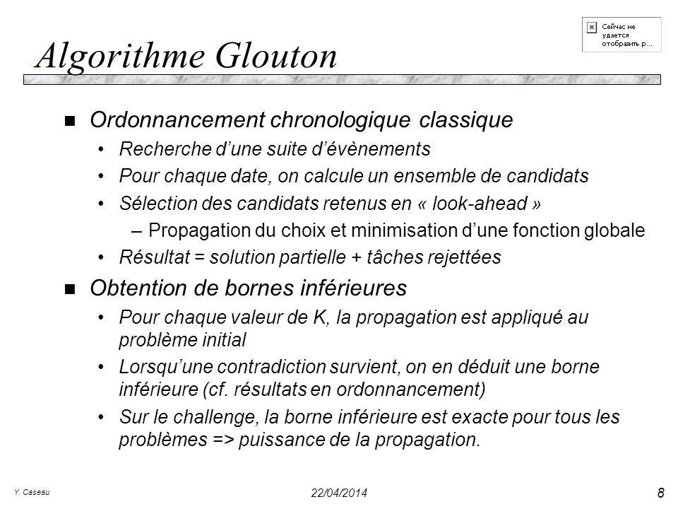 Y. Caseau 22/04/2014 8 Algorithme Glouton n Ordonnancement chronologique classique Recherche dune suite dévènements Pour chaque date, on calcule un en