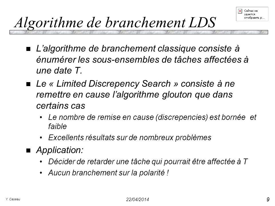 Y. Caseau 22/04/2014 9 Algorithme de branchement LDS n Lalgorithme de branchement classique consiste à énumérer les sous-ensembles de tâches affectées