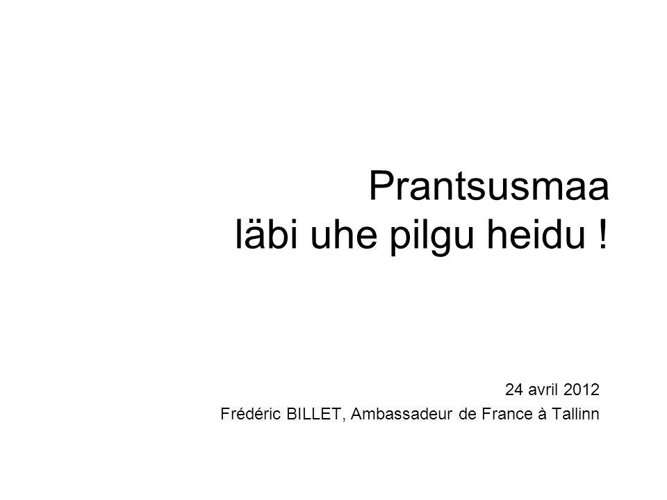 Prantsusmaa läbi uhe pilgu heidu ! 24 avril 2012 Frédéric BILLET, Ambassadeur de France à Tallinn