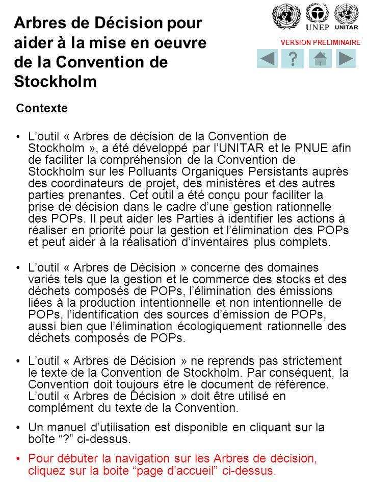 VERSION PRELIMINAIRE Arbres de Décision pour aider à la mise en oeuvre de la Convention de Stockholm Contexte Loutil « Arbres de décision de la Conven