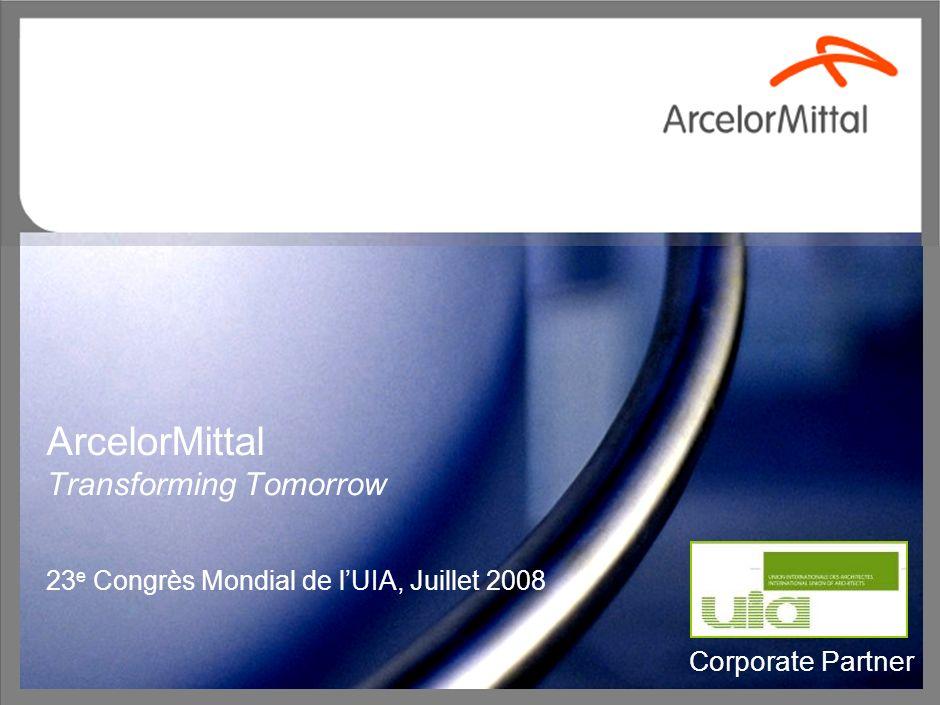 1 ArcelorMittal Transforming Tomorrow 23 e Congrès Mondial de lUIA, Juillet 2008 Corporate Partner