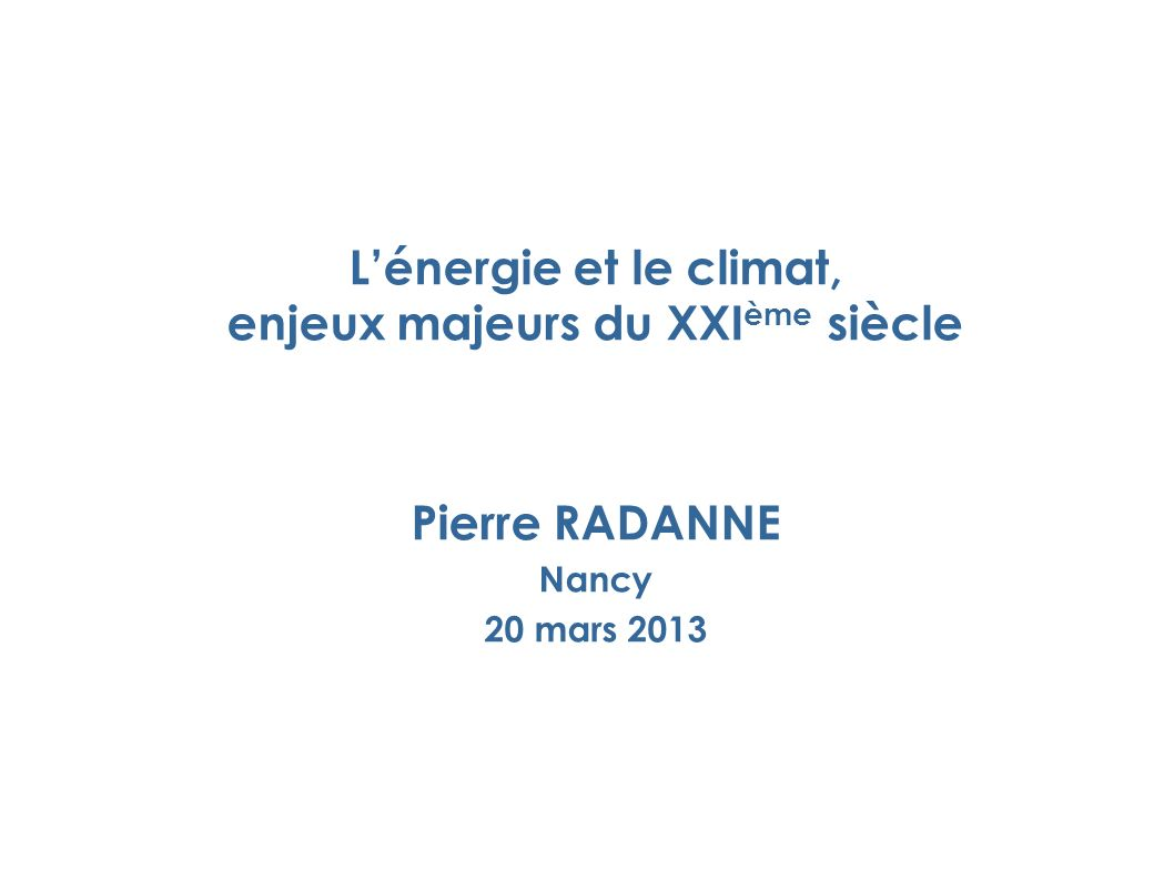 Lénergie et le climat, enjeux majeurs du XXI ème siècle Pierre RADANNE Nancy 20 mars 2013