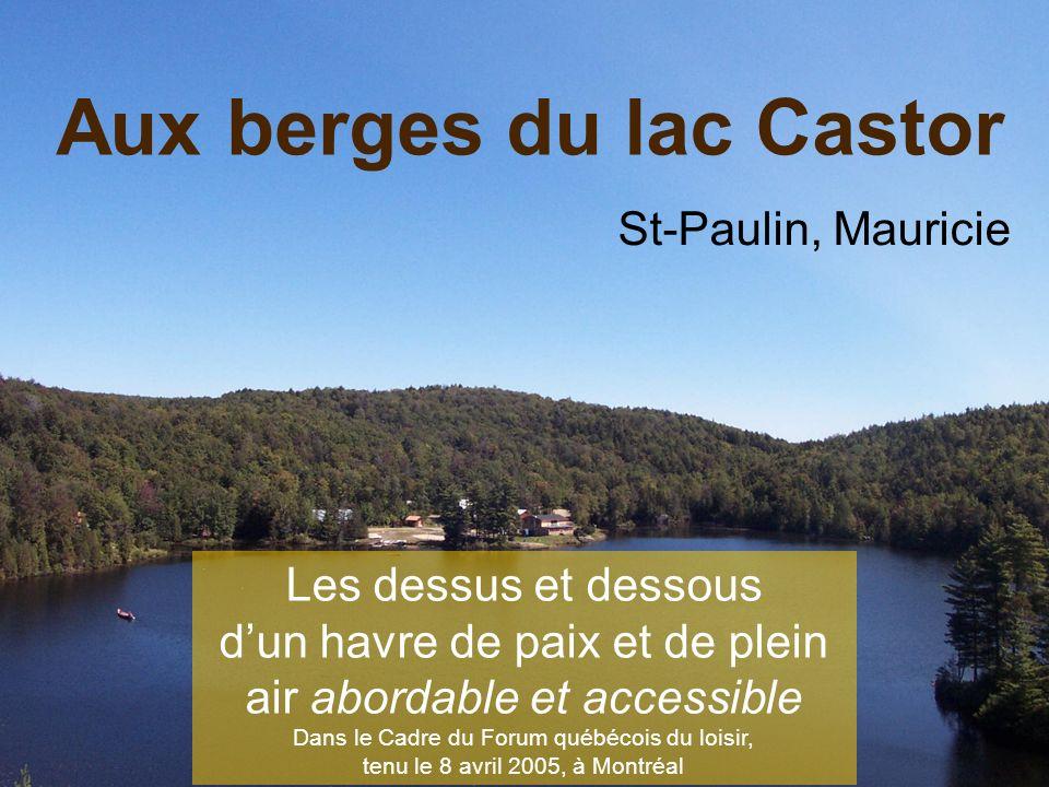 St-Paulin, Mauricie Les dessus et dessous dun havre de paix et de plein air abordable et accessible Dans le Cadre du Forum québécois du loisir, tenu le 8 avril 2005, à Montréal Aux berges du lac Castor
