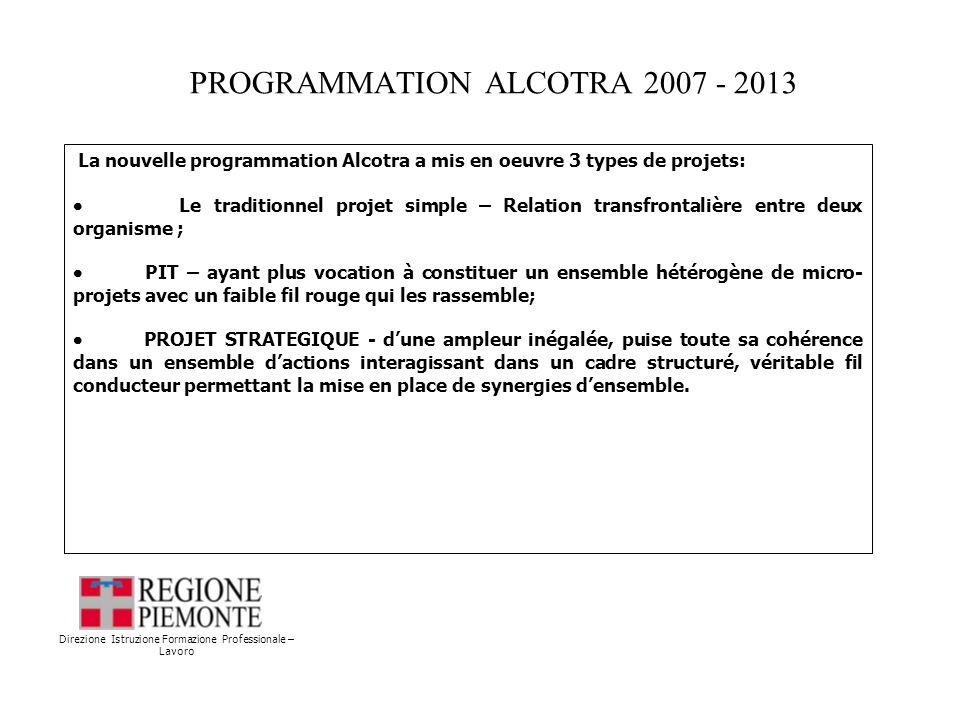 PROGRAMMATION ALCOTRA 2007 - 2013 Direzione Istruzione Formazione Professionale – Lavoro La nouvelle programmation Alcotra a mis en oeuvre 3 types de projets: Le traditionnel projet simple – Relation transfrontalière entre deux organisme ; PIT – ayant plus vocation à constituer un ensemble hétérogène de micro- projets avec un faible fil rouge qui les rassemble; PROJET STRATEGIQUE - dune ampleur inégalée, puise toute sa cohérence dans un ensemble dactions interagissant dans un cadre structuré, véritable fil conducteur permettant la mise en place de synergies densemble.
